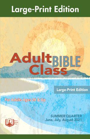 Adult Bible Class Large-Print Edition Summer Quarter 2021
